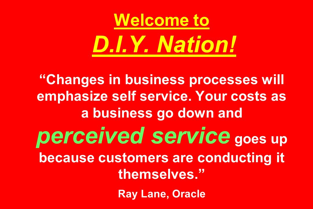 Welcome to D.I.Y. Nation. Changes in business processes will emphasize self service.