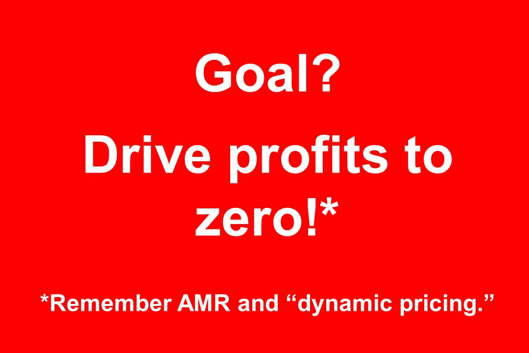 Goal Drive profits to zero!* *Remember AMR and dynamic pricing.