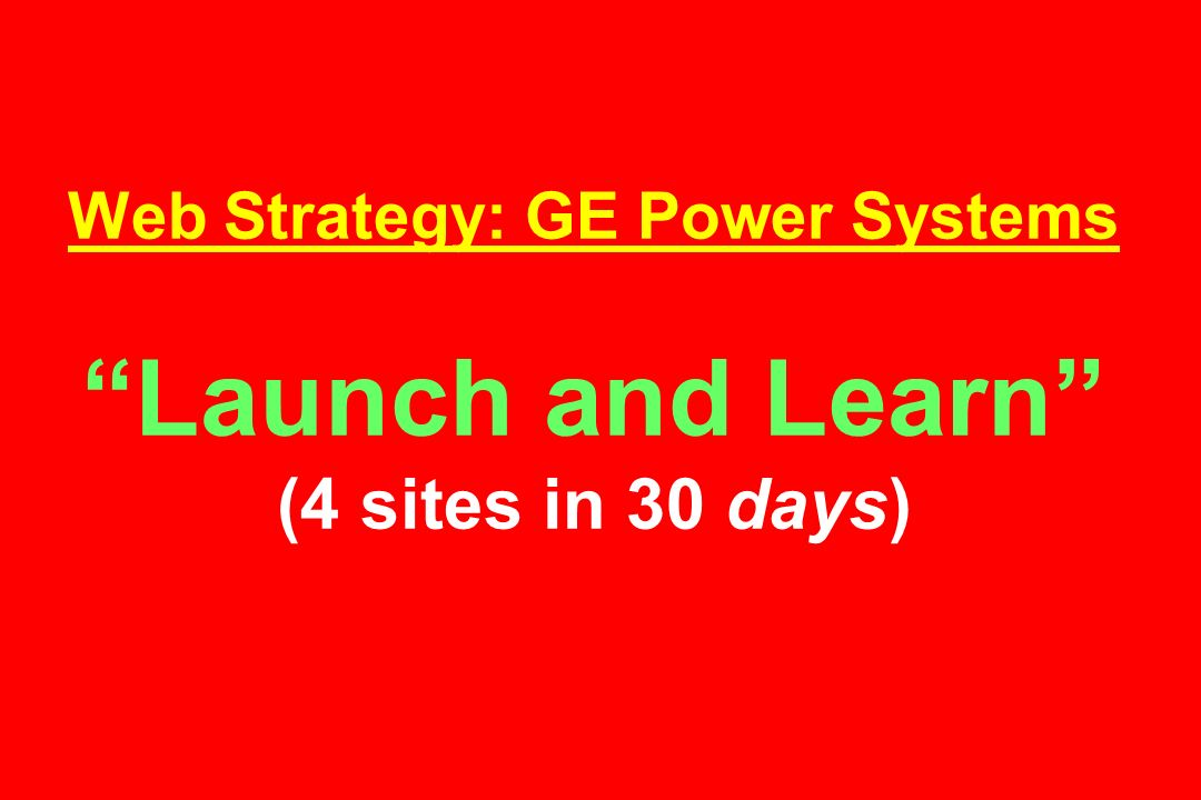 Web Strategy: GE Power Systems Launch and Learn (4 sites in 30 days)