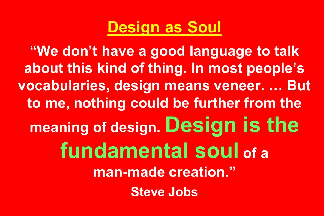 Design as Soul We dont have a good language to talk about this kind of thing.