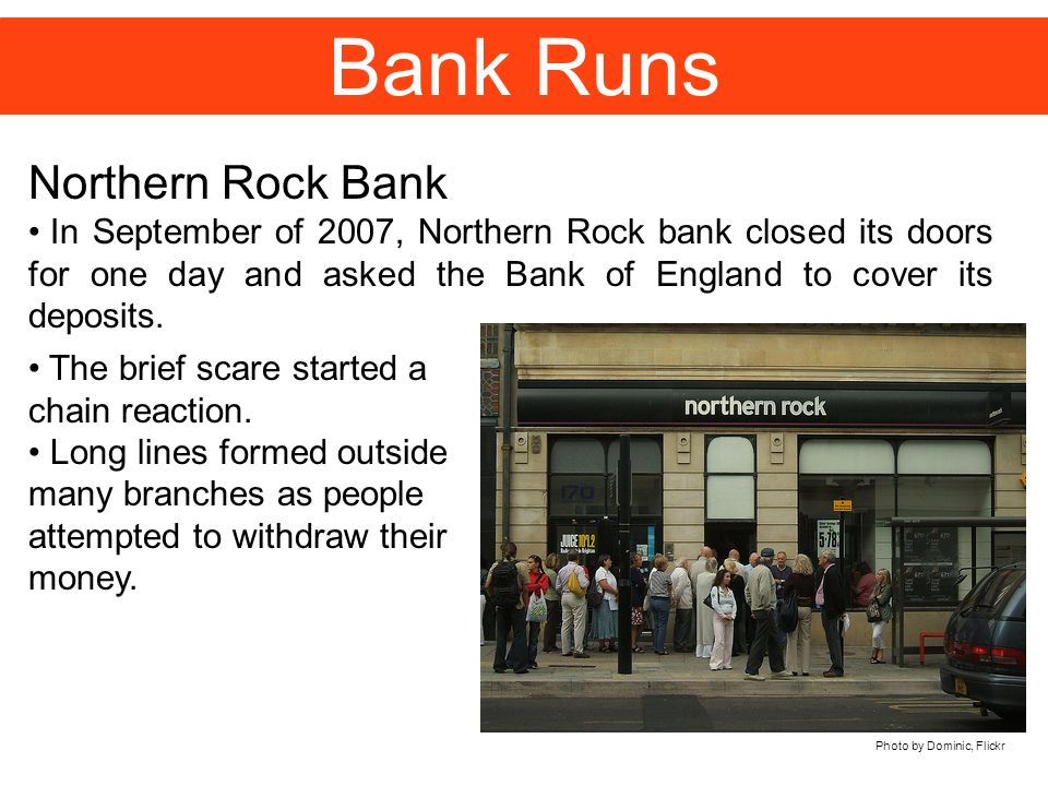 Bank Runs Northern Rock Bank In September of 2007, Northern Rock bank closed its doors for one day and asked the Bank of England to cover its deposits.