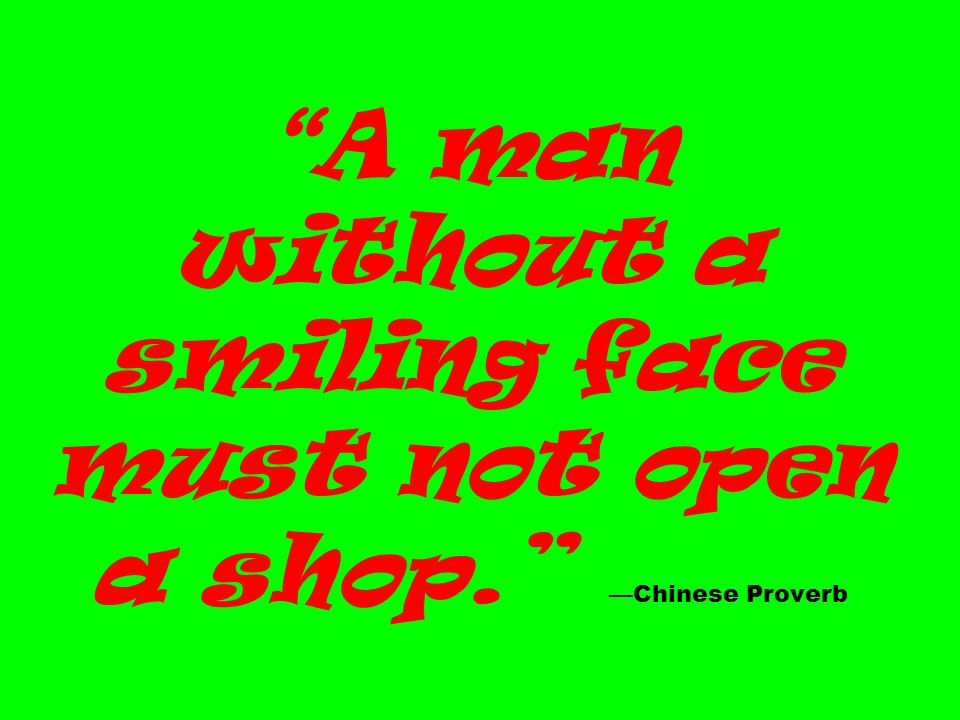 A man without a smiling face must not open a shop. Chinese Proverb