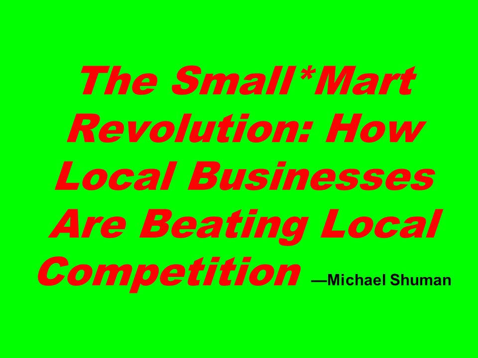 The Small*Mart Revolution: How Local Businesses Are Beating Local Competition Michael Shuman