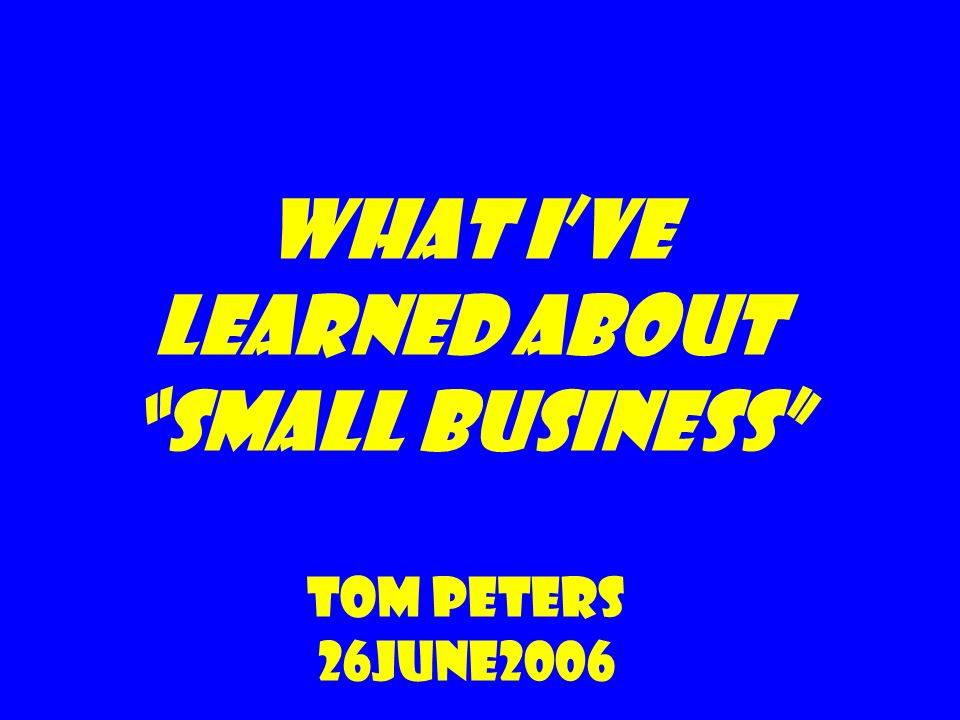 What Ive Learned about Small Business Tom Peters 26June2006