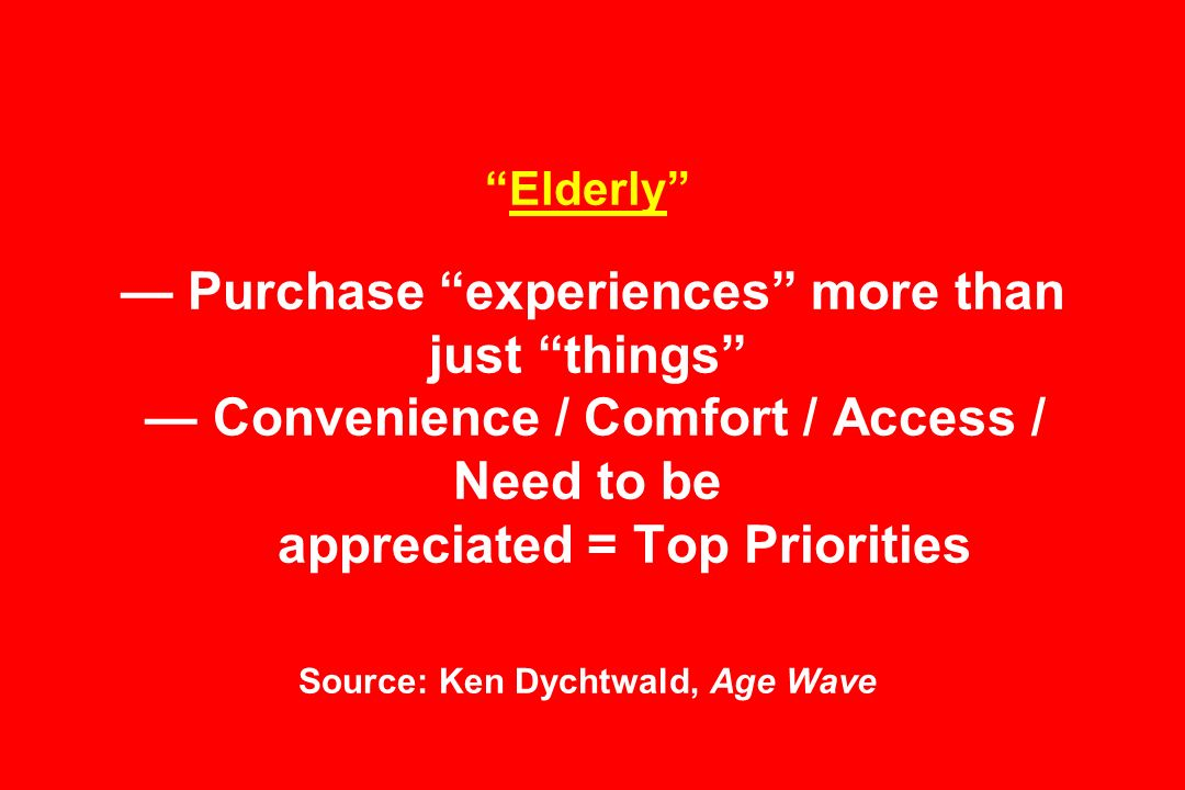 Elderly Purchase experiences more than just things Convenience / Comfort / Access / Need to be appreciated = Top Priorities Source: Ken Dychtwald, Age Wave