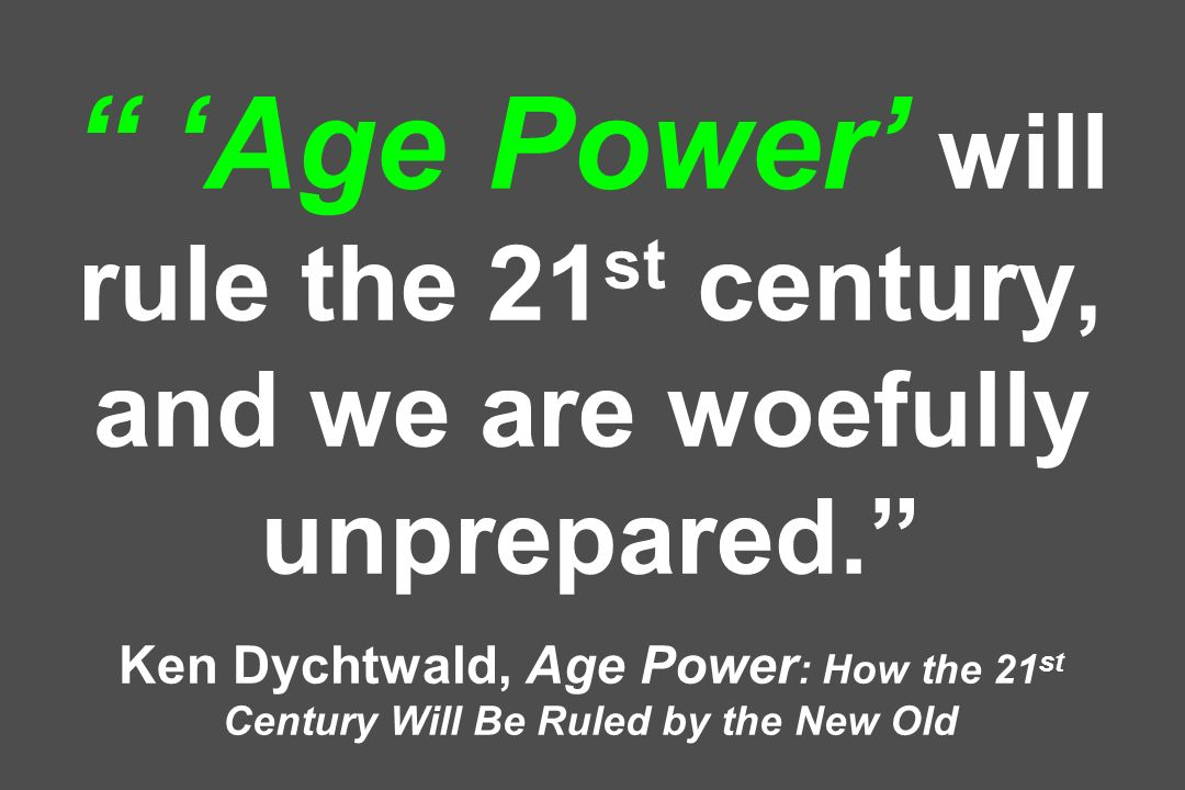 Age Power will rule the 21 st century, and we are woefully unprepared.