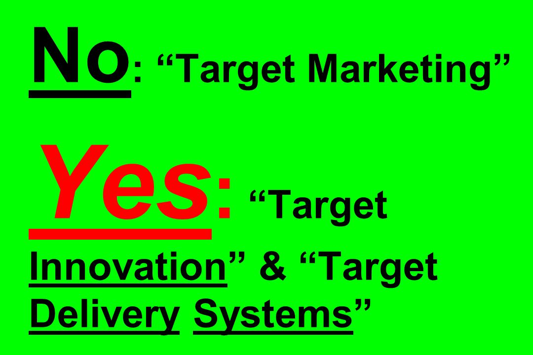 No : Target Marketing Yes : Target Innovation & Target Delivery Systems