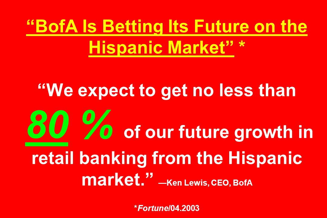 BofA Is Betting Its Future on the Hispanic Market * We expect to get no less than 80 % of our future growth in retail banking from the Hispanic market.