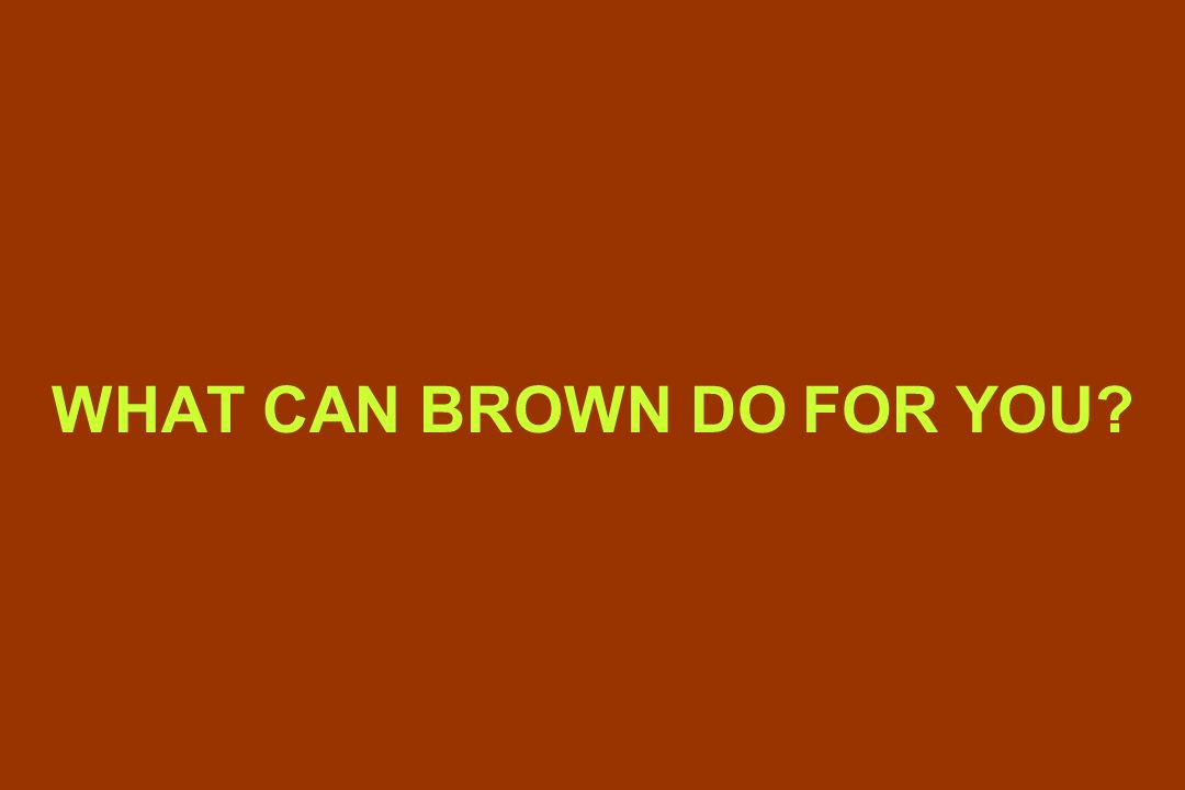 WHAT CAN BROWN DO FOR YOU