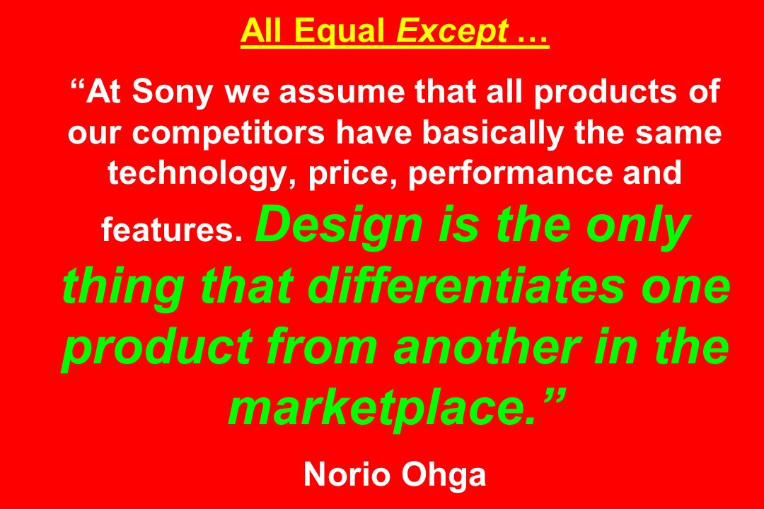 All Equal Except … At Sony we assume that all products of our competitors have basically the same technology, price, performance and features.