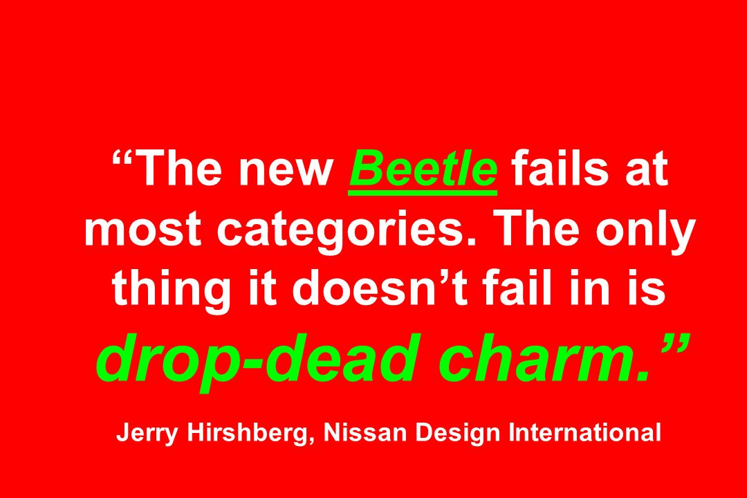The new Beetle fails at most categories. The only thing it doesnt fail in is drop-dead charm.