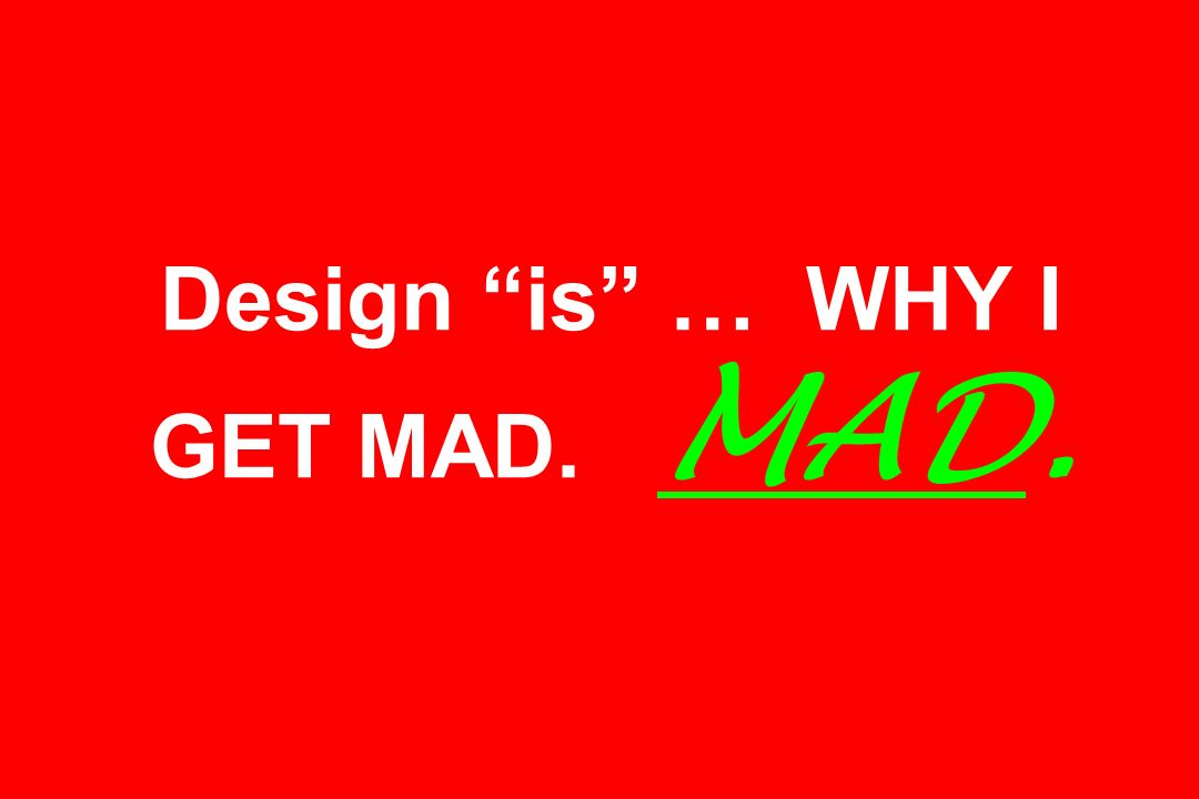 Design is … WHY I GET MAD. MAD.
