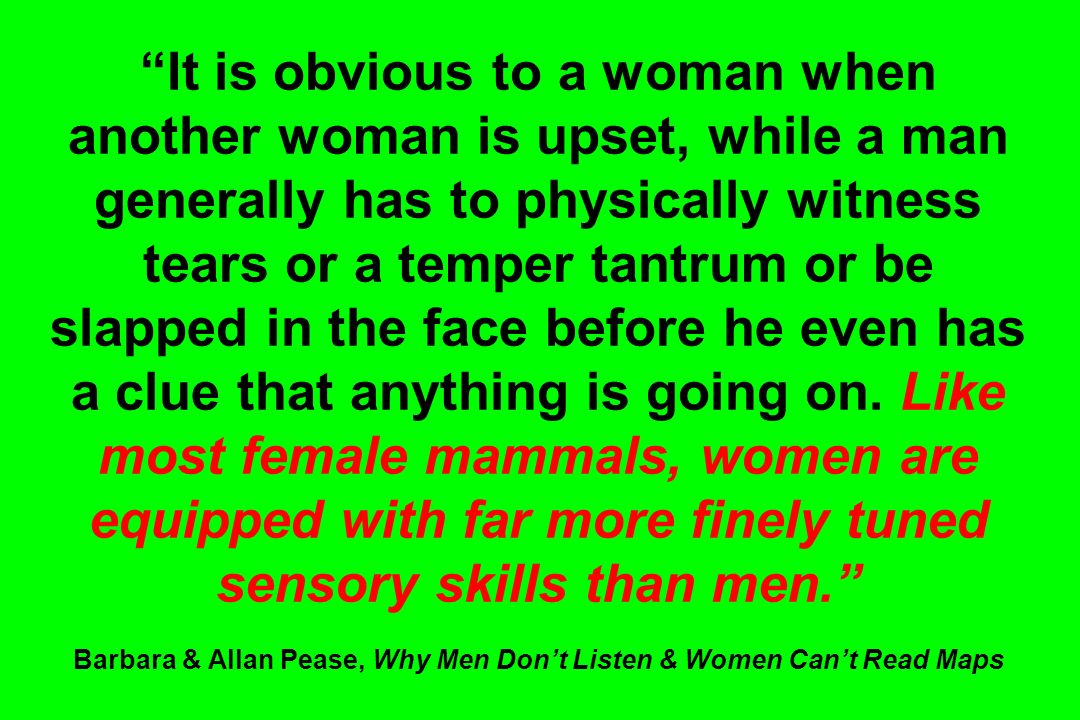 It is obvious to a woman when another woman is upset, while a man generally has to physically witness tears or a temper tantrum or be slapped in the face before he even has a clue that anything is going on.