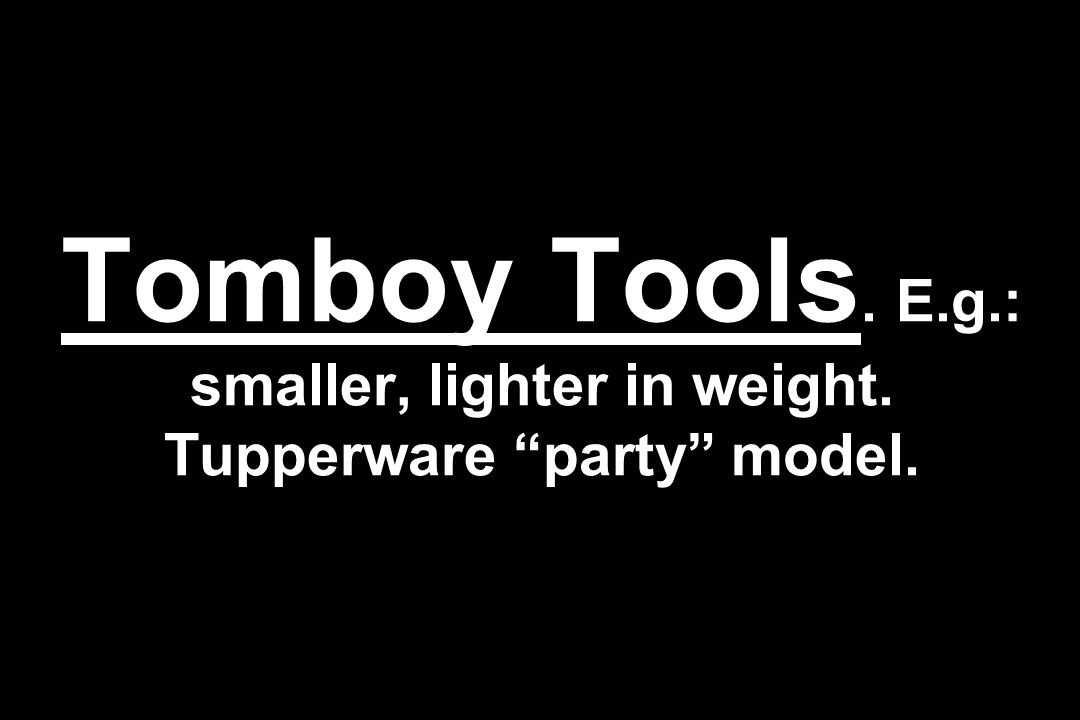 Tomboy Tools. E.g.: smaller, lighter in weight. Tupperware party model.