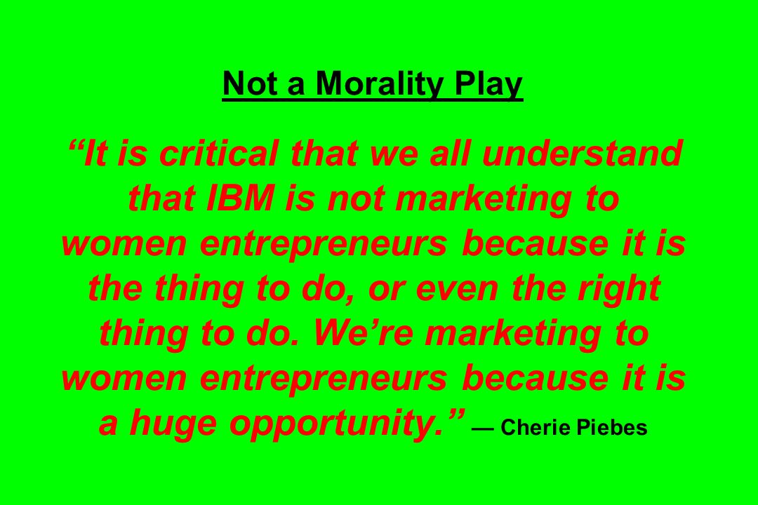 Not a Morality Play It is critical that we all understand that IBM is not marketing to women entrepreneurs because it is the thing to do, or even the right thing to do.