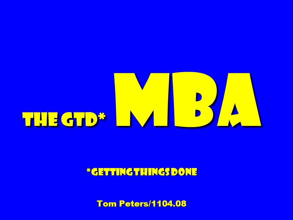 The GTD* MBA *Getting Things Done Tom Peters/