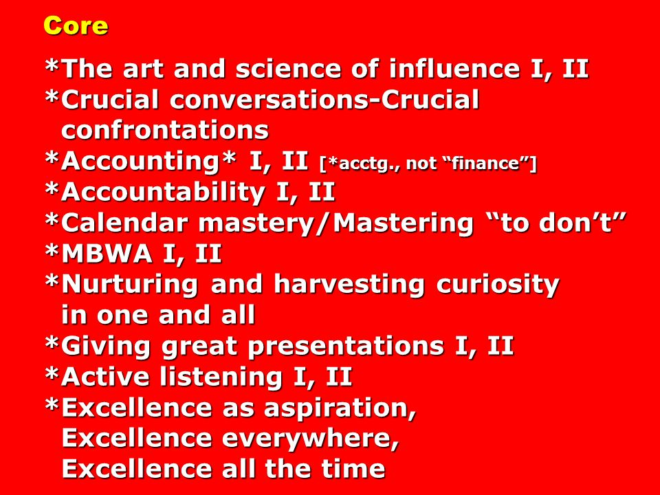 Core *The art and science of influence I, II *Crucial conversations-Crucial confrontations confrontations *Accounting* I, II [*acctg., not finance] *Accountability I, II *Calendar mastery/Mastering to dont *MBWA I, II *Nurturing and harvesting curiosity in one and all in one and all *Giving great presentations I, II *Active listening I, II *Excellence as aspiration, Excellence everywhere, Excellence everywhere, Excellence all the time Excellence all the time