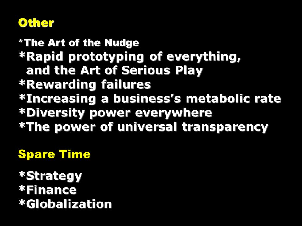 Other *The Art of the Nudge *Rapid prototyping of everything, and the Art of Serious Play and the Art of Serious Play *Rewarding failures *Increasing a businesss metabolic rate *Diversity power everywhere *The power of universal transparency Spare Time*Strategy*Finance*Globalization