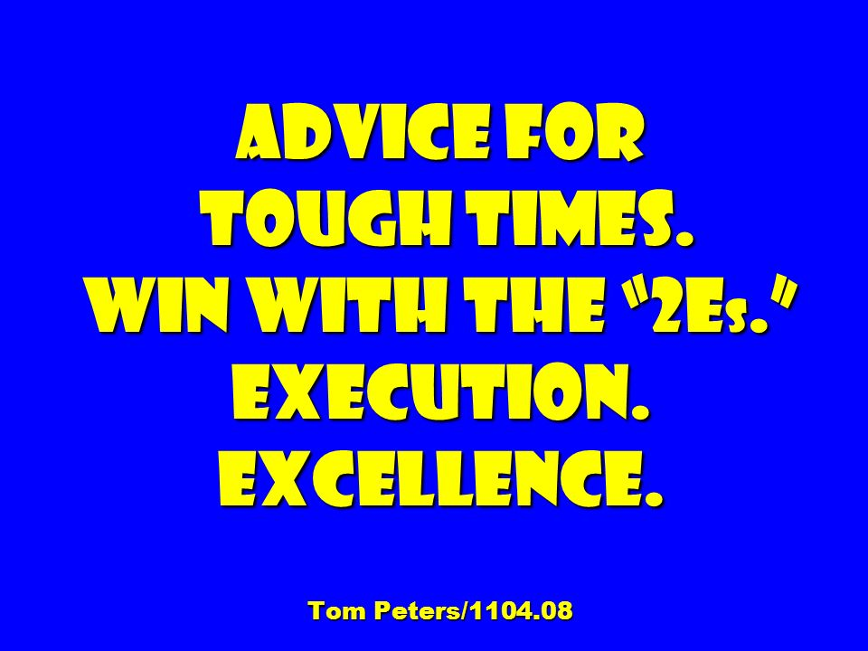 Advice for tough times. Win With the 2E s. Execution. Excellence. Tom Peters/1104.08