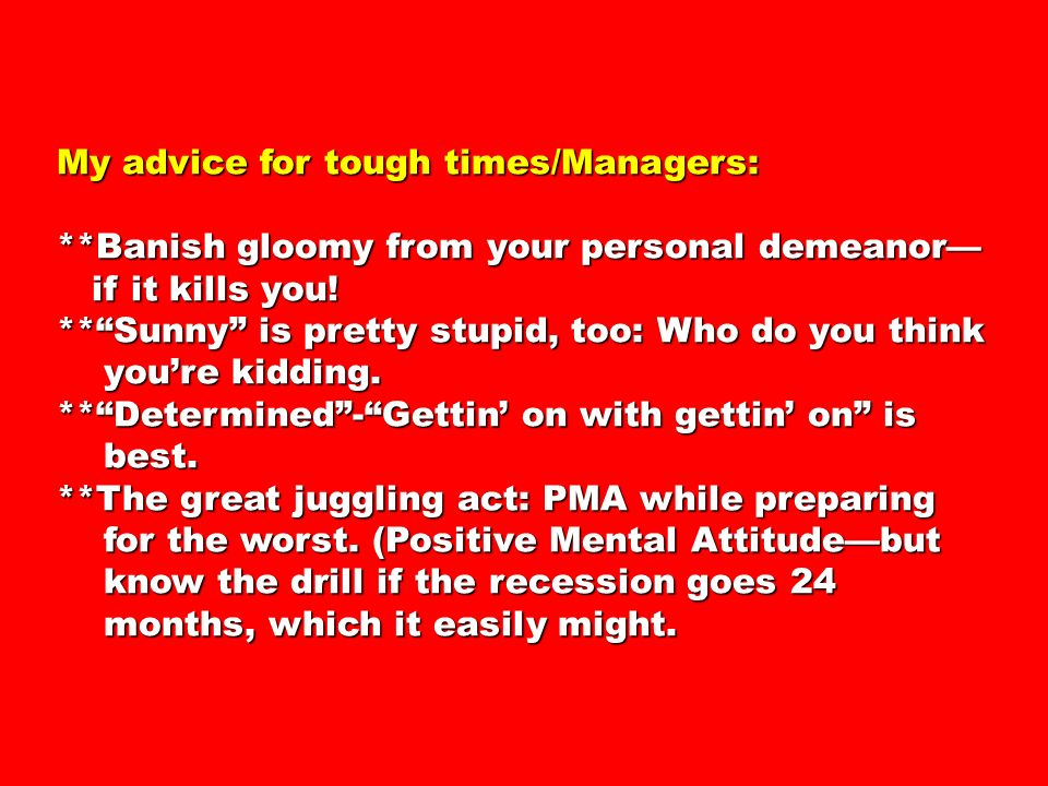 My advice for tough times/Managers: **Banish gloomy from your personal demeanor if it kills you.