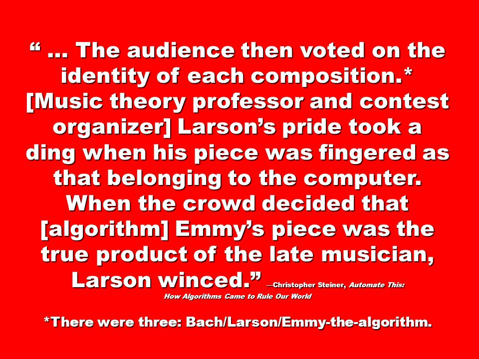 … The audience then voted on the identity of each composition.* [Music theory professor and contest organizer] Larsons pride took a ding when his piece was fingered as that belonging to the computer.
