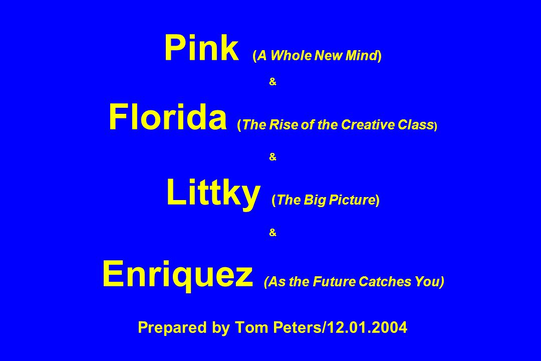 Pink (A Whole New Mind) & Florida (The Rise of the Creative Class ) & Littky (The Big Picture) & Enriquez (As the Future Catches You) Prepared by Tom Peters/