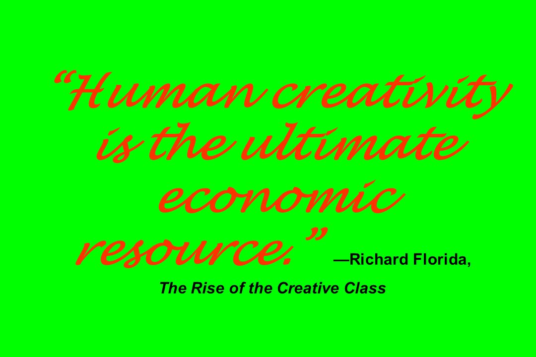 Human creativity is the ultimate economic resource. Richard Florida, The Rise of the Creative Class