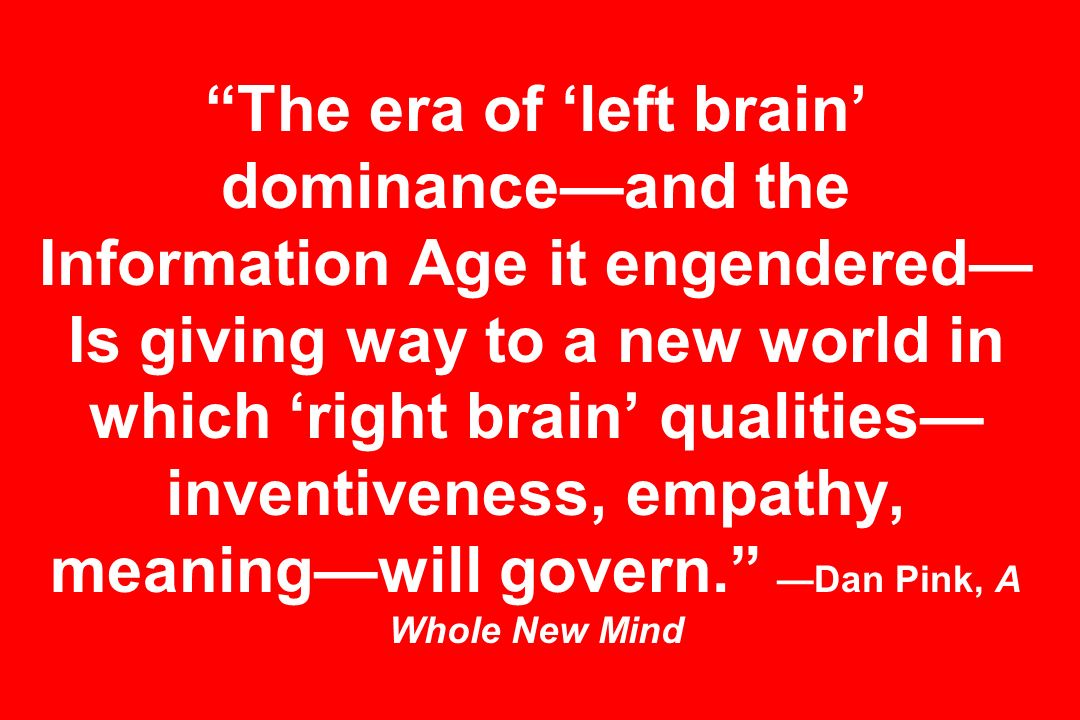 The era of left brain dominanceand the Information Age it engendered Is giving way to a new world in which right brain qualities inventiveness, empathy, meaningwill govern.