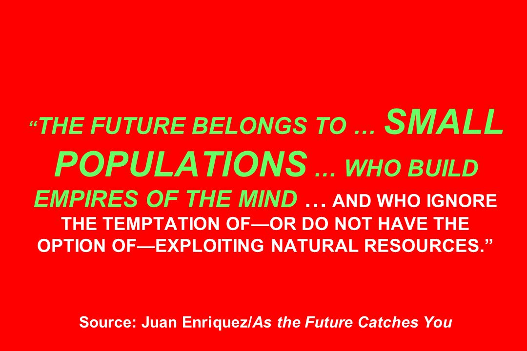 THE FUTURE BELONGS TO … SMALL POPULATIONS … WHO BUILD EMPIRES OF THE MIND … AND WHO IGNORE THE TEMPTATION OFOR DO NOT HAVE THE OPTION OFEXPLOITING NATURAL RESOURCES.