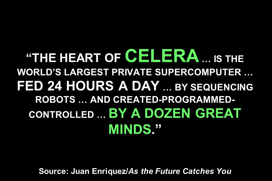 THE HEART OF CELERA … IS THE WORLDS LARGEST PRIVATE SUPERCOMPUTER … FED 24 HOURS A DAY … BY SEQUENCING ROBOTS … AND CREATED-PROGRAMMED- CONTROLLED … BY A DOZEN GREAT MINDS.