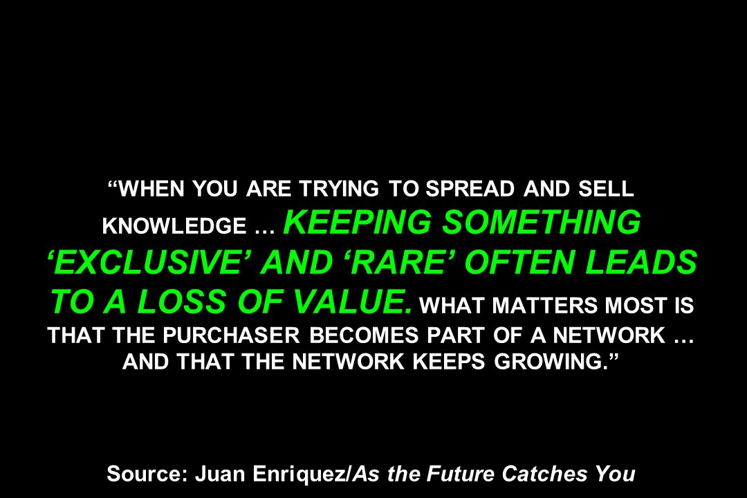 WHEN YOU ARE TRYING TO SPREAD AND SELL KNOWLEDGE … KEEPING SOMETHING EXCLUSIVE AND RARE OFTEN LEADS TO A LOSS OF VALUE.