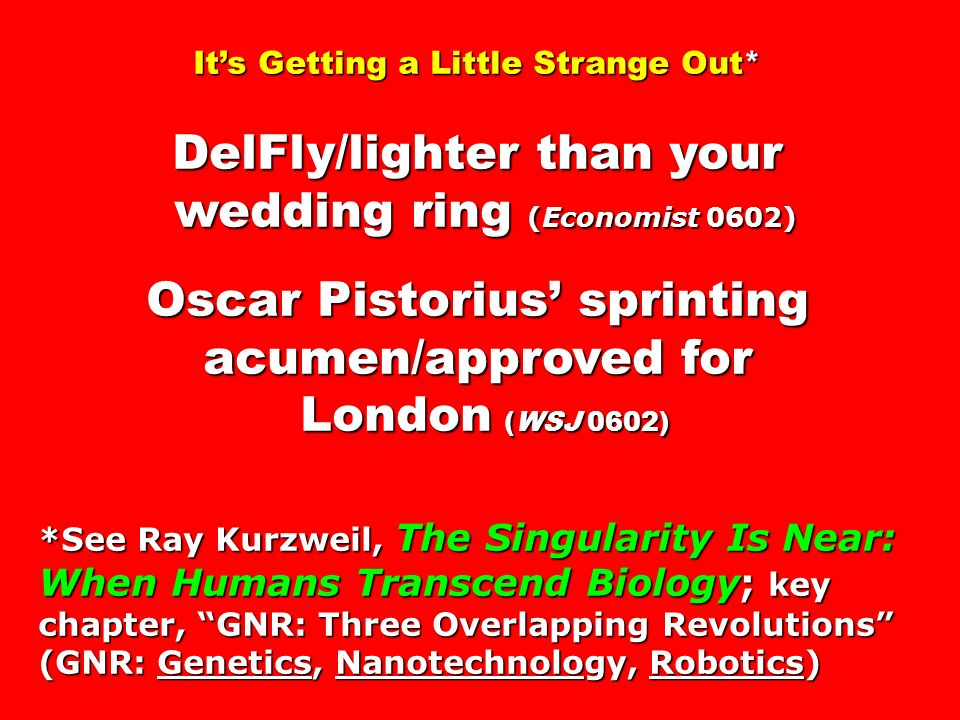 Its Getting a Little Strange Out* DelFly/lighter than your wedding ring (Economist 0602) wedding ring (Economist 0602) Oscar Pistorius sprinting acumen/approved for London (WSJ 0602) London (WSJ 0602) *See Ray Kurzweil, The Singularity Is Near: When Humans Transcend Biology; key chapter, GNR: Three Overlapping Revolutions (GNR: Genetics, Nanotechnology, Robotics)