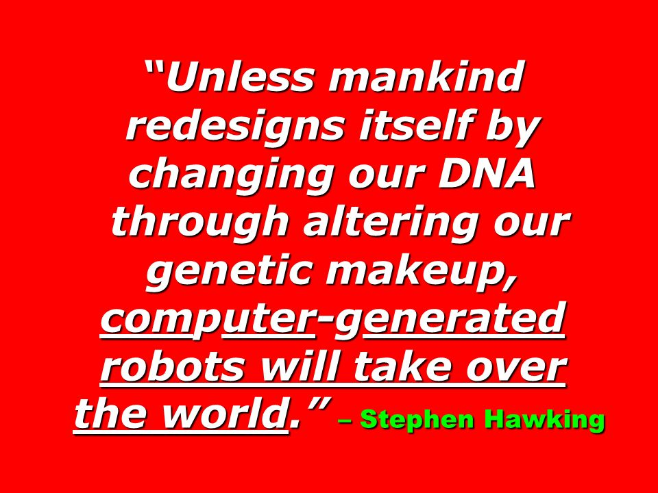 Unless mankind redesigns itself by changing our DNA through altering our genetic makeup, computer-generated robots will take over the world.