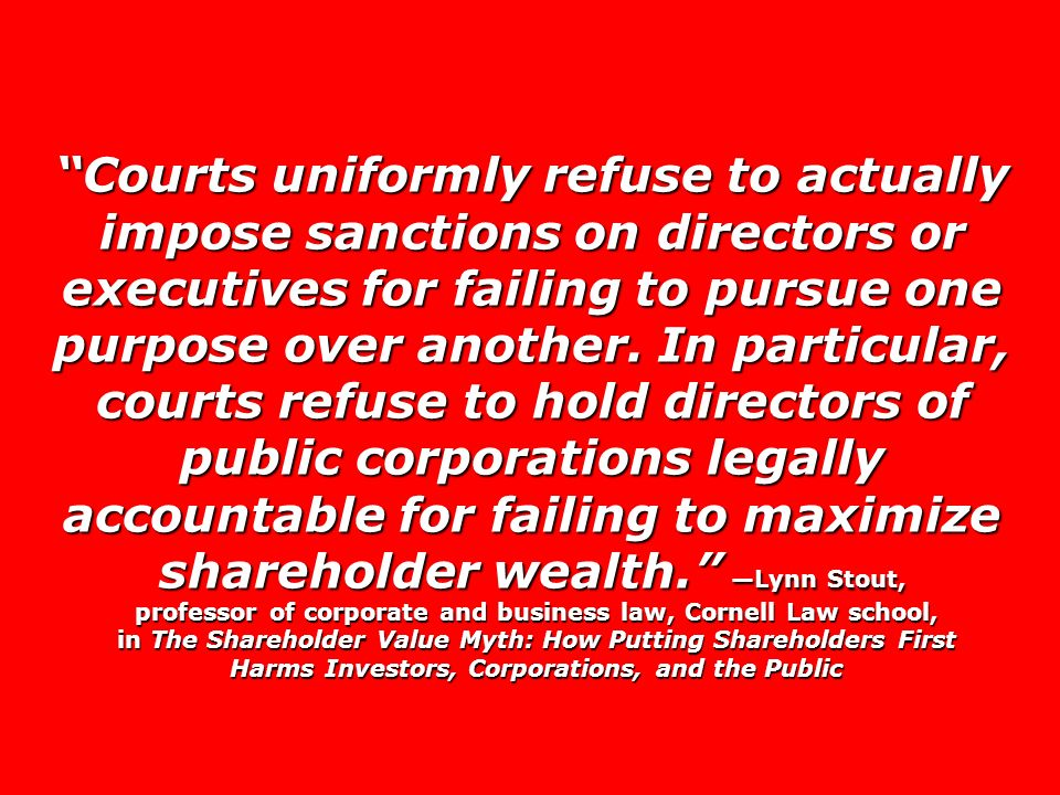 Courts uniformly refuse to actually impose sanctions on directors or executives for failing to pursue one purpose over another.