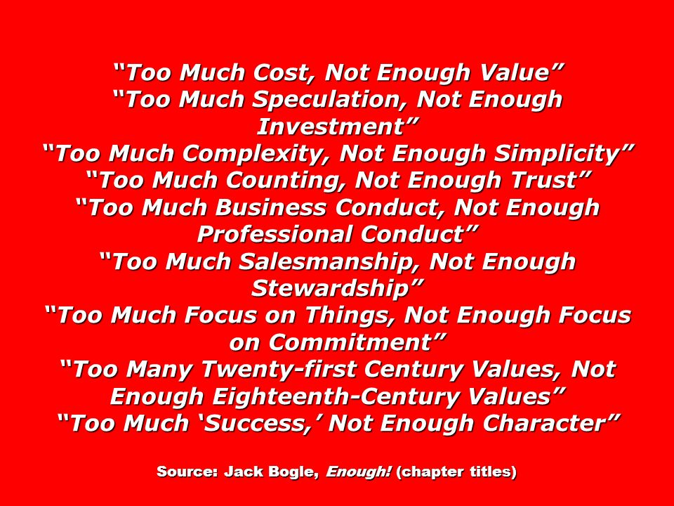 Too Much Cost, Not Enough Value Too Much Speculation, Not Enough Investment Too Much Complexity, Not Enough Simplicity Too Much Counting, Not Enough Trust Too Much Business Conduct, Not Enough Professional Conduct Too Much Salesmanship, Not Enough Stewardship Too Much Focus on Things, Not Enough Focus on Commitment Too Many Twenty-first Century Values, Not Enough Eighteenth-Century Values Too Much Success, Not Enough Character Source: Jack Bogle, Enough.