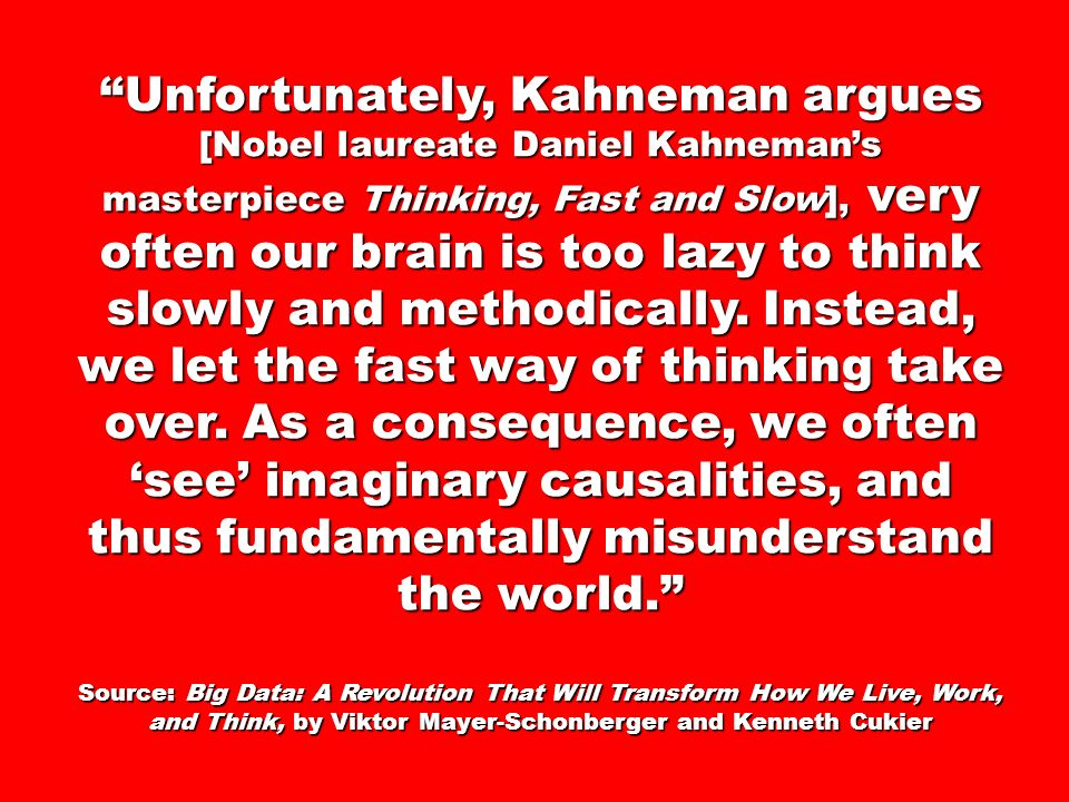 Unfortunately, Kahneman argues [Nobel laureate Daniel Kahnemans masterpiece Thinking, Fast and Slow], very often our brain is too lazy to think slowly and methodically.