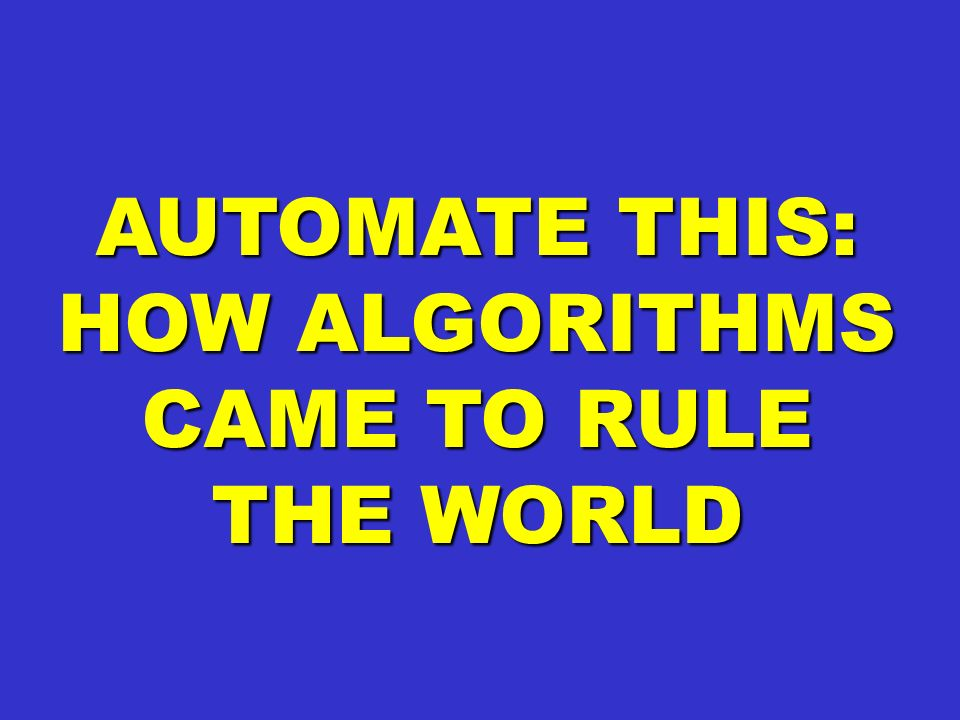 AUTOMATE THIS: HOW ALGORITHMS CAME TO RULE THE WORLD
