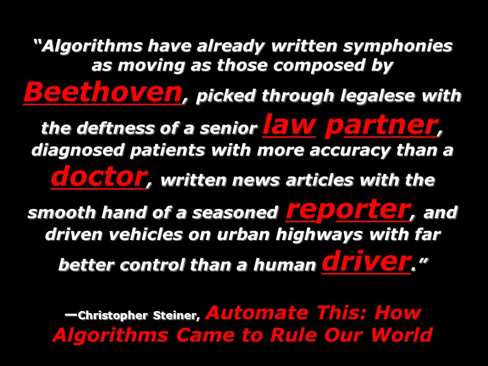 Algorithms have already written symphonies as moving as those composed by, picked through legalese with the deftness of a senior, diagnosed patients with more accuracy than a, written news articles with the smooth hand of a seasoned, and driven vehicles on urban highways with far better control than a human.