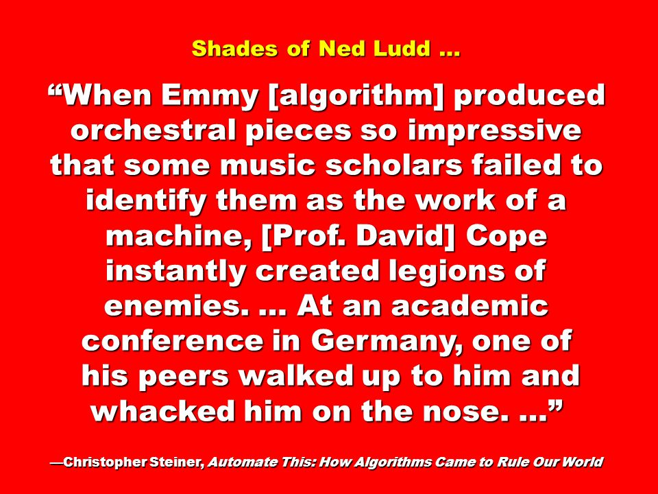 Shades of Ned Ludd … When Emmy [algorithm] produced orchestral pieces so impressive that some music scholars failed to identify them as the work of a machine, [Prof.