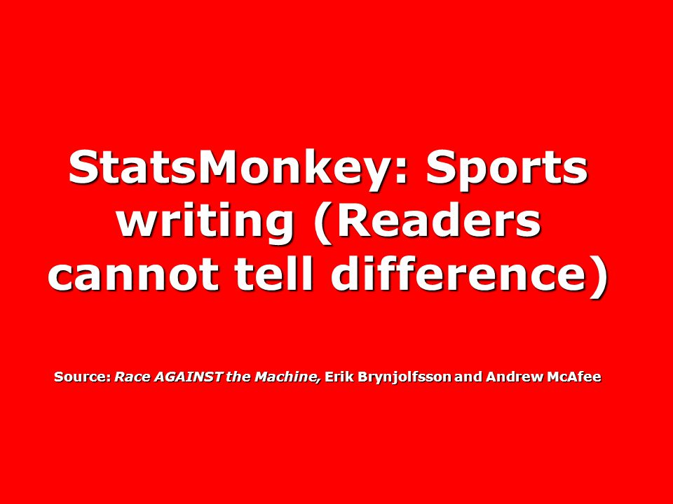 StatsMonkey: Sports writing (Readers cannot tell difference) Source: Race AGAINST the Machine, Erik Brynjolfsson and Andrew McAfee