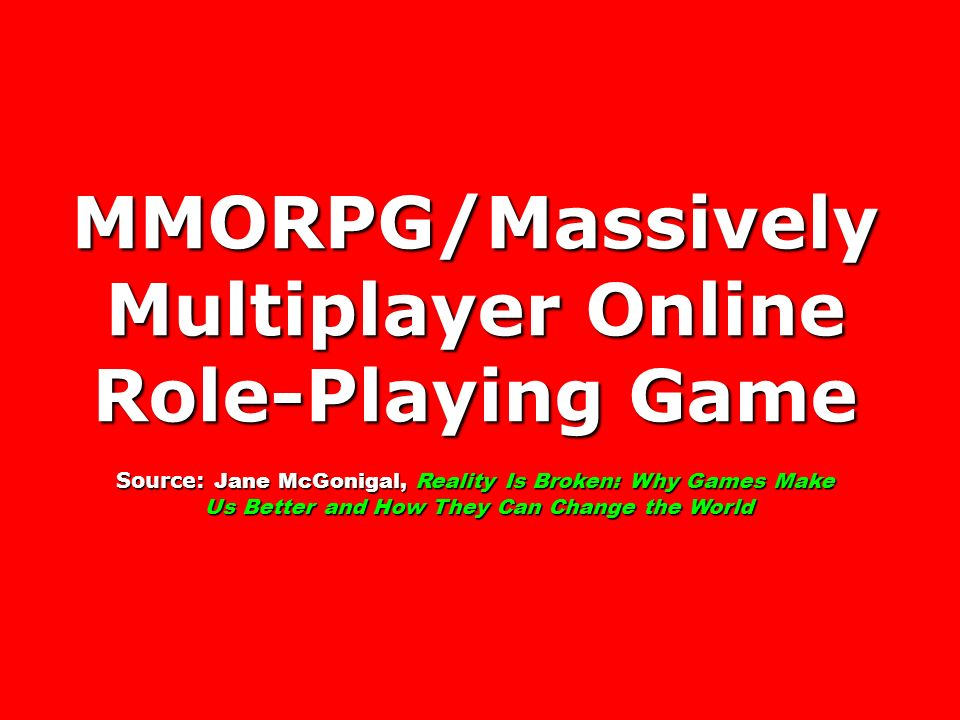 MMORPG/Massively Multiplayer Online Role-Playing Game Source: Jane McGonigal, Reality Is Broken: Why Games Make Us Better and How They Can Change the World Us Better and How They Can Change the World