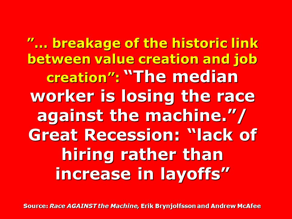 … breakage of the historic link between value creation and job creation: The median worker is losing the race against the machine./ Great Recession: lack of hiring rather than increase in layoffs Source: Race AGAINST the Machine, Erik Brynjolfsson and Andrew McAfee