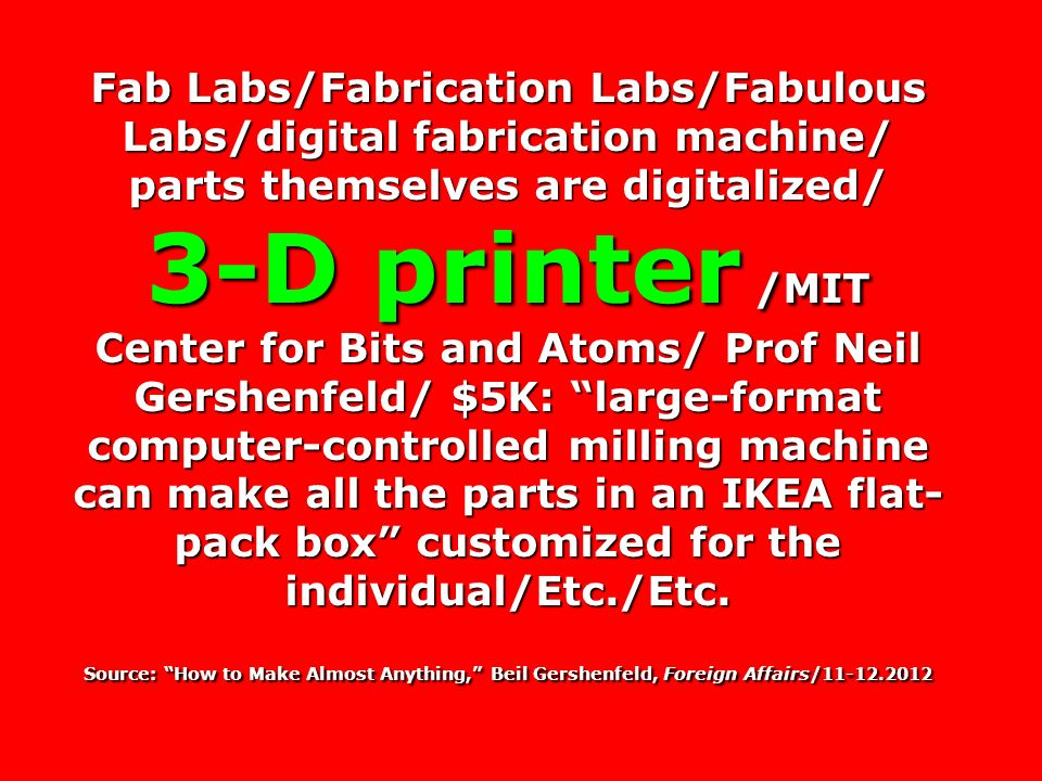Fab Labs/Fabrication Labs/Fabulous Labs/digital fabrication machine/ parts themselves are digitalized/ 3-D printer /MIT Center for Bits and Atoms/ Prof Neil Gershenfeld/ $5K: large-format computer-controlled milling machine can make all the parts in an IKEA flat- pack box customized for the individual/Etc./Etc.