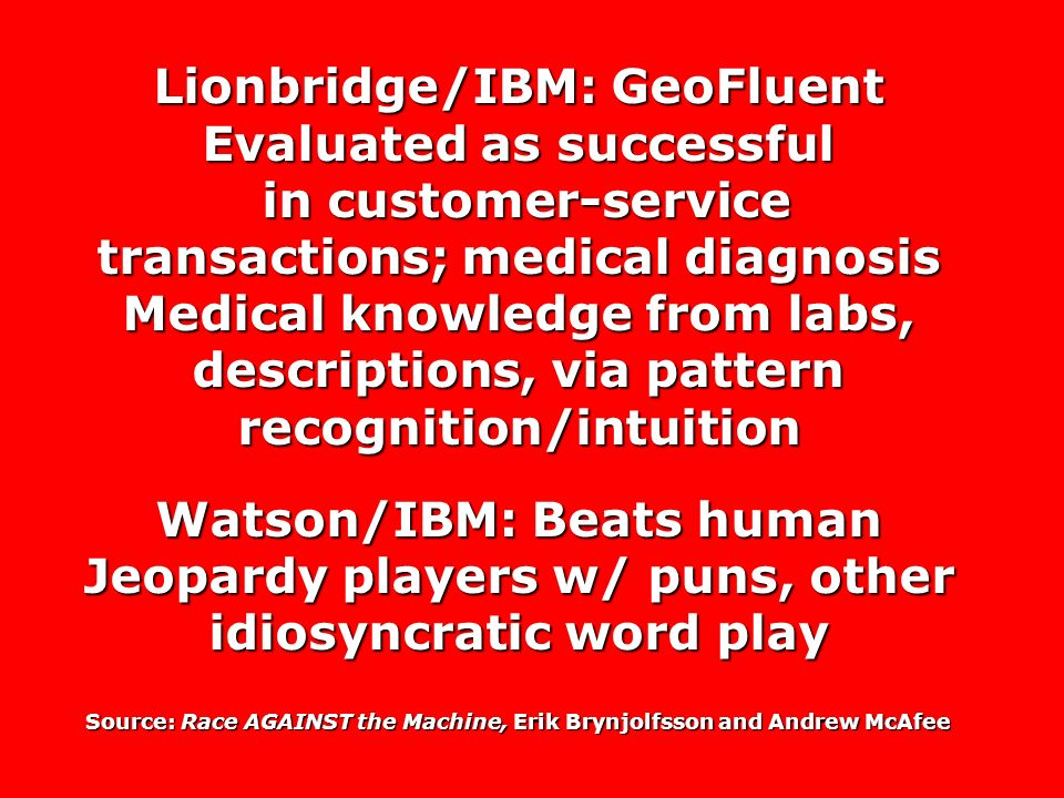 Lionbridge/IBM: GeoFluent Evaluated as successful in customer-service transactions; medical diagnosis Medical knowledge from labs, descriptions, via pattern recognition/intuition in customer-service transactions; medical diagnosis Medical knowledge from labs, descriptions, via pattern recognition/intuition Watson/IBM: Beats human Jeopardy players w/ puns, other idiosyncratic word play Source: Race AGAINST the Machine, Erik Brynjolfsson and Andrew McAfee