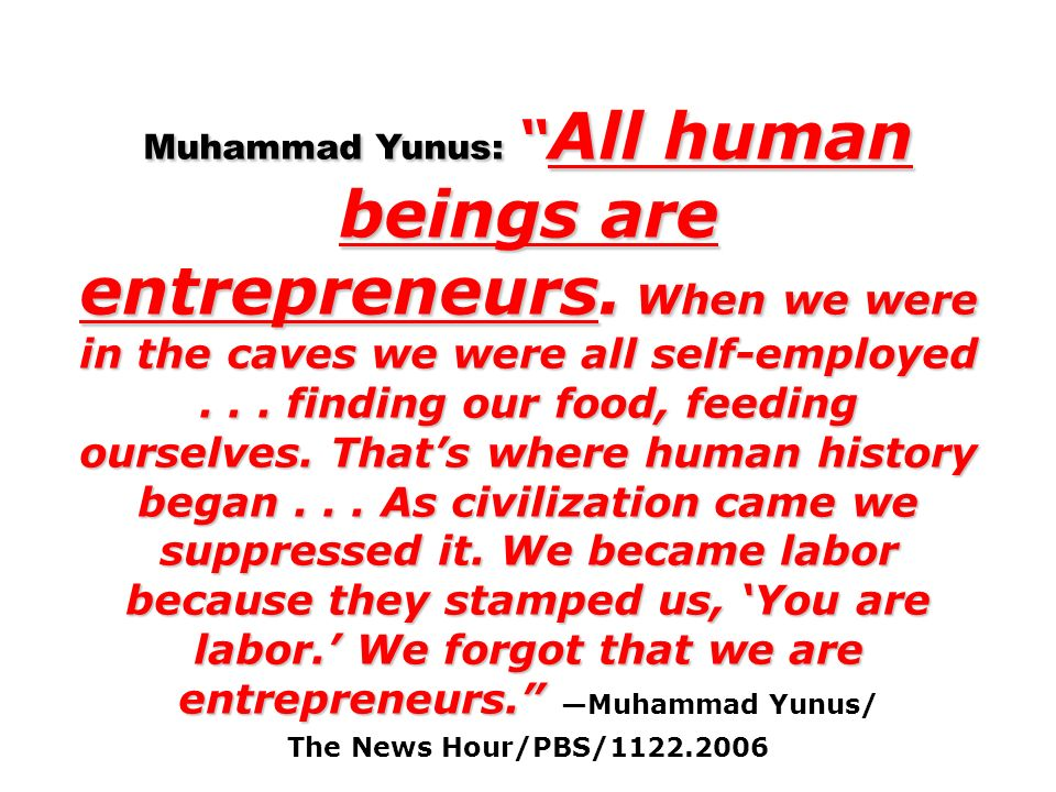 Muhammad Yunus: All human beings are entrepreneurs.