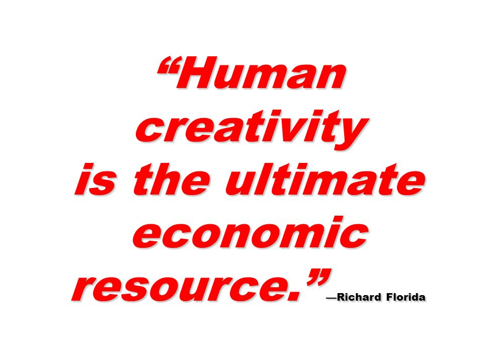 Human creativity is the ultimate economic resource. Richard Florida