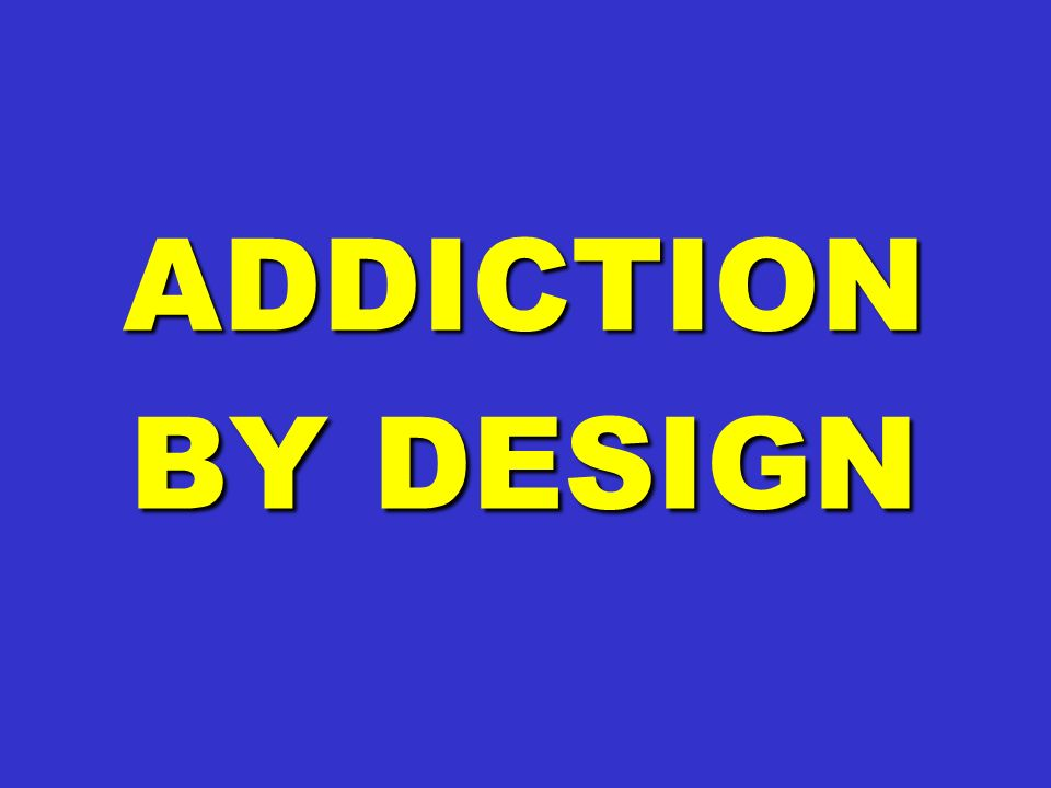ADDICTION BY DESIGN