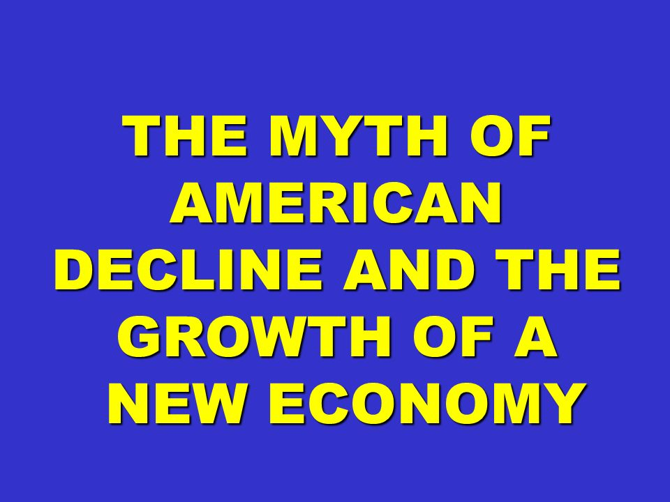 THE MYTH OF AMERICAN DECLINE AND THE GROWTH OF A NEW ECONOMY NEW ECONOMY