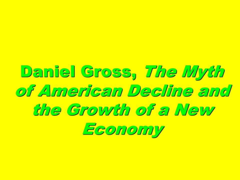 Daniel Gross, The Myth of American Decline and the Growth of a New Economy