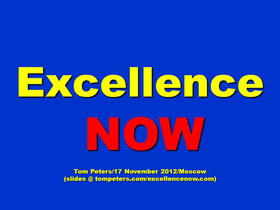 Excellence NOW NOW Tom Peters/17 November 2012/Moscow tompeters.com/excellencenow.com)